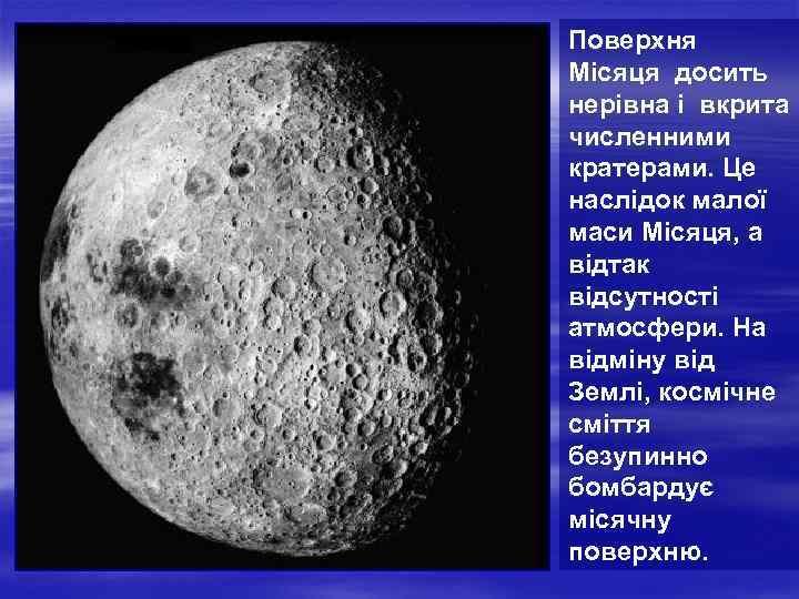 Поверхня Місяця досить нерівна і вкрита численними кратерами. Це наслідок малої маси Місяця, а