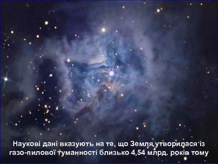 Наукові дані вказують на те, що Земля утворилася із газо-пилової туманності близько 4,