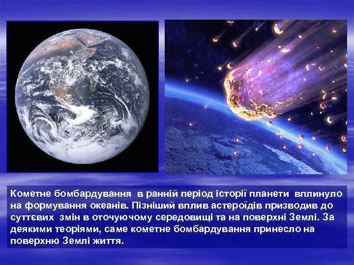 Кометне бомбардування в ранній період історії планети вплинуло на формування океанів. Пізніший вплив астероїдів