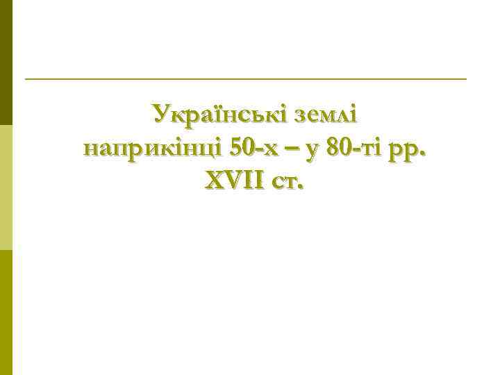 Українські землі наприкінці 50 -х – у 80 -ті рр.   XVII