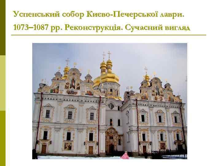 Успенський собор Києво-Печерської лаври. 1073– 1087 рр. Реконструкція. Сучасний вигляд