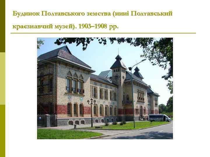 Будинок Полтавського земства (нині Полтавський краєзнавчий музей). 1903– 1908 рр.