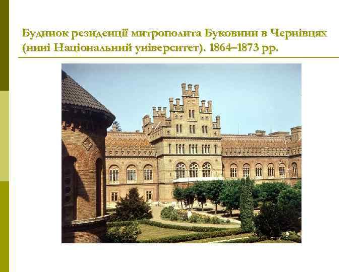 Будинок резиденції митрополита Буковини в Чернівцях (нині Національний університет). 1864– 1873 рр.