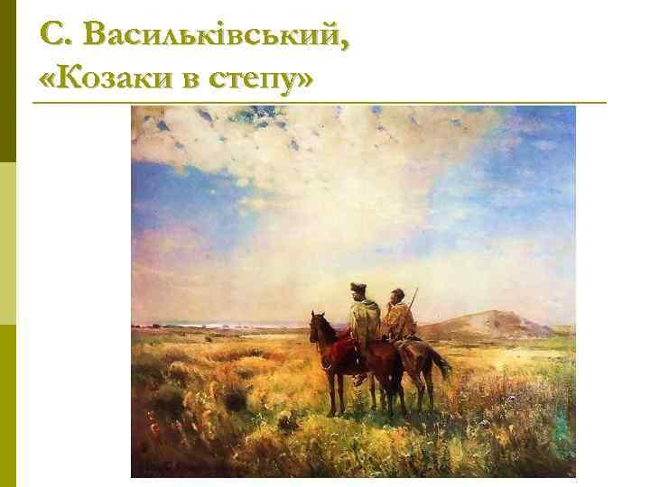 С. Васильківський,  «Козаки в степу»