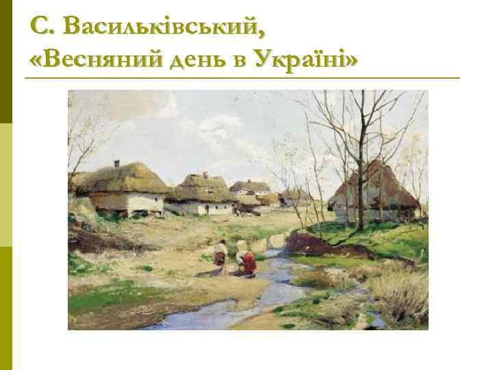 С. Васильківський,  «Весняний день в Україні»