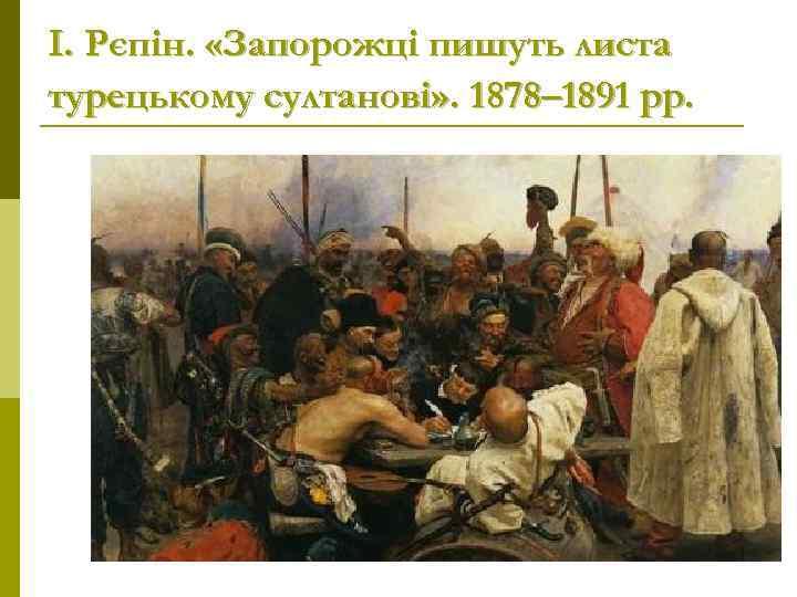 І. Рєпін.  «Запорожці пишуть листа турецькому султанові» . 1878– 1891 рр.