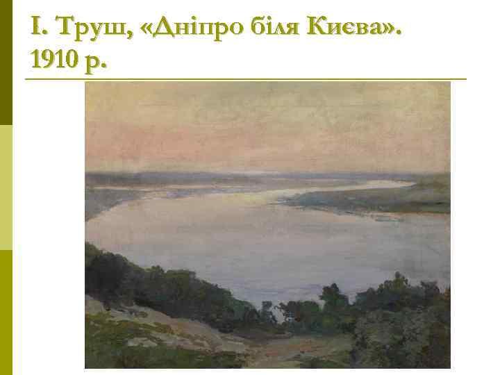І. Труш,  «Дніпро біля Києва» . 1910 р.