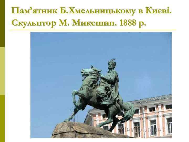 Пам'ятник Б. Хмельницькому в Києві. Скульптор М. Микешин. 1888 р.