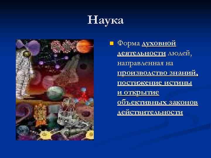 Наука  n  Форма духовной  деятельности людей,  направленная на  производство