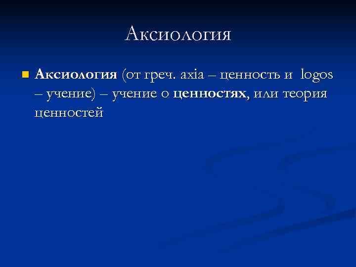 Аксиология n  Аксиология (от греч. axia – ценность и logos