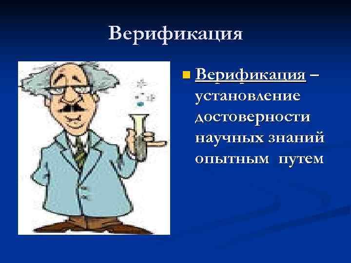 Верификация n Верификация –  установление  достоверности  научных знаний  опытным путем