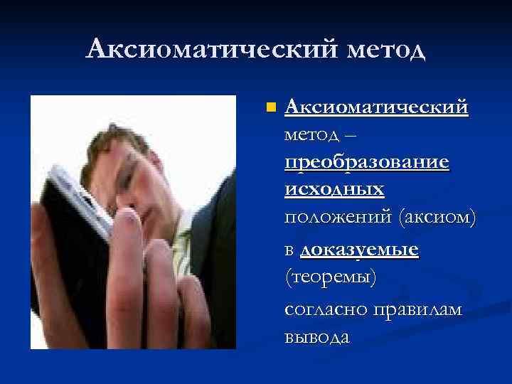 Аксиоматический метод  n  Аксиоматический    метод –