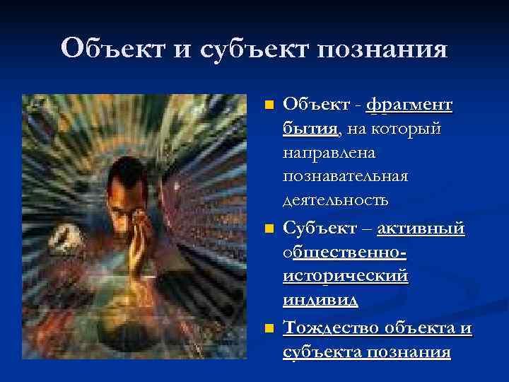 Объект и субъект познания   n  Объект - фрагмент   бытия,