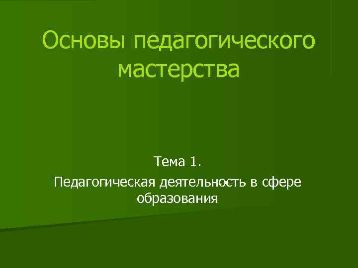 Основы педагогического  мастерства   Тема 1. Педагогическая деятельность в сфере  образования