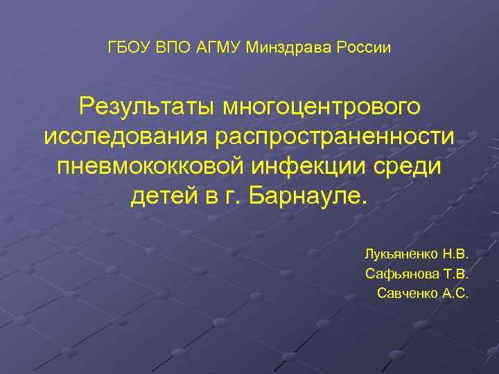 ГБОУ ВПО АГМУ Минздрава России Результаты многоцентрового исследования распространенности пневмококковой инфекции среди