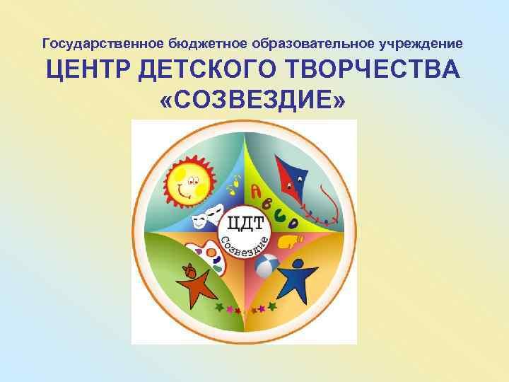 Государственное бюджетное образовательное учреждение ЦЕНТР ДЕТСКОГО ТВОРЧЕСТВА   «СОЗВЕЗДИЕ»