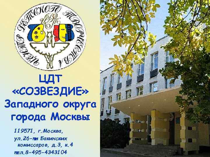 ЦДТ  «СОЗВЕЗДИЕ» Западного округа города Москвы 119571, г. Москва,  ул. 26