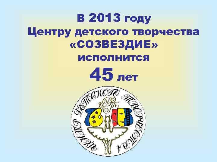 В 2013 году Центру детского творчества  «СОЗВЕЗДИЕ»   исполнится
