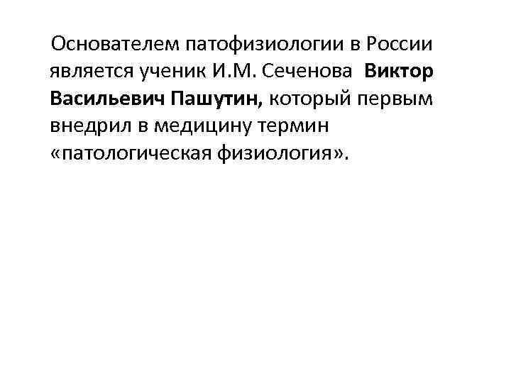 Основателем патофизиологии в России является ученик И. М. Сеченова Виктор Васильевич Пашутин,
