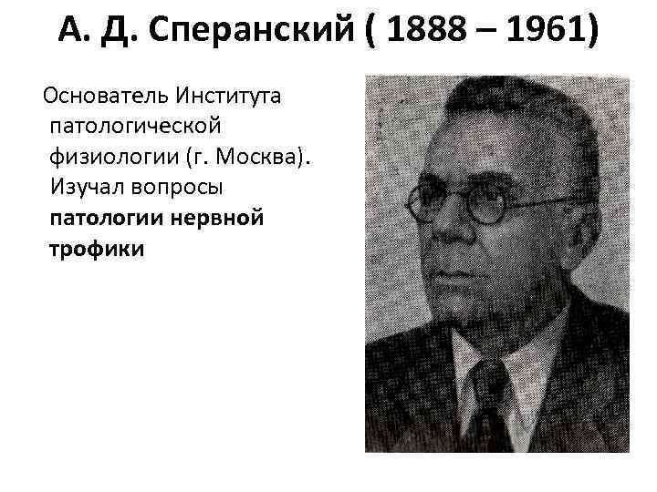 А. Д. Сперанский ( 1888 – 1961)  Основатель Института патологической физиологии