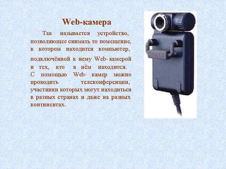 Web-камера Так называется устройство, позволяющее снимать то помещение, в котором находится