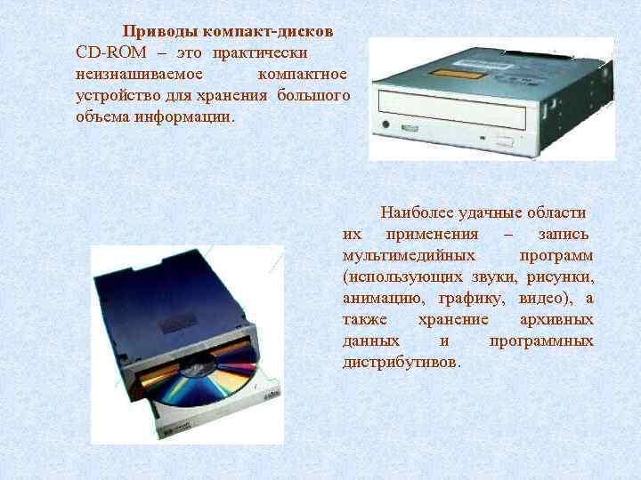 Приводы компакт-дисков CD-ROM – это практически неизнашиваемое  компактное устройство для хранения большого
