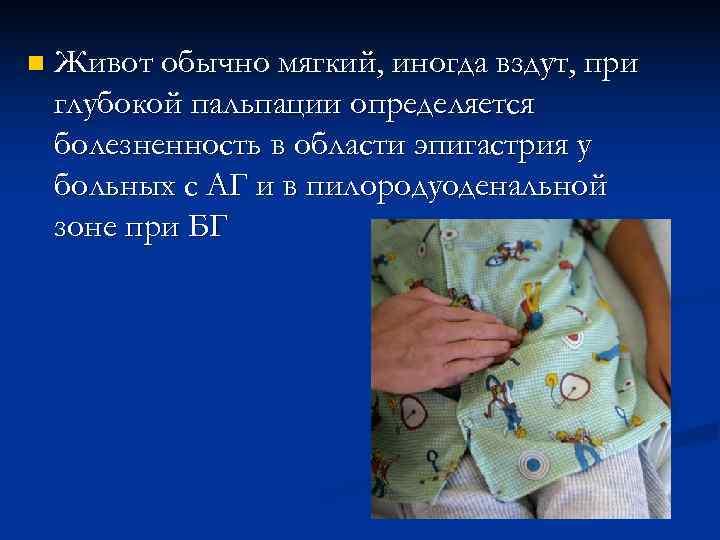n  Живот обычно мягкий, иногда вздут, при глубокой пальпации определяется болезненность в области