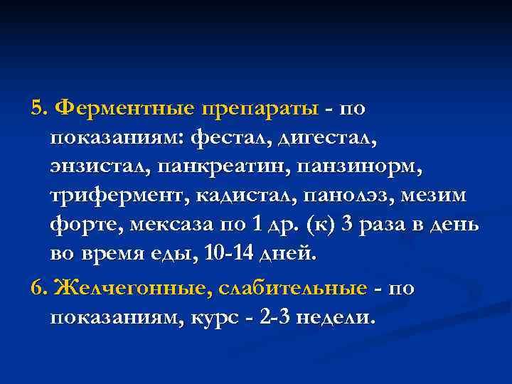 5. Ферментные препараты - по  показаниям: фестал, дигестал,  энзистал, панкреатин, панзинорм,