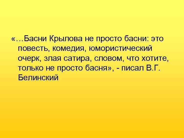 «…Басни Крылова не просто басни: это повесть, комедия, юмористический очерк, злая сатира, словом,