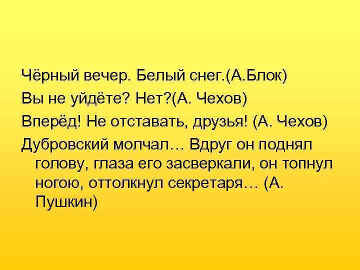 Чёрный вечер. Белый снег. (А. Блок) Вы не уйдёте? Нет? (А. Чехов) Вперёд! Не