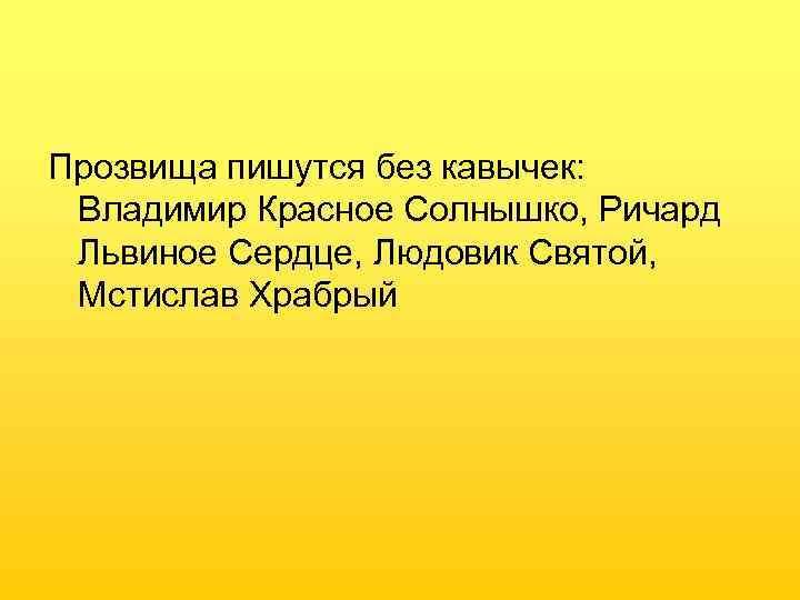 Прозвища пишутся без кавычек:  Владимир Красное Солнышко, Ричард Львиное Сердце, Людовик Святой,