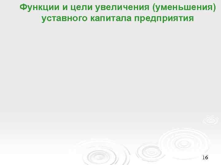 Функции и цели увеличения (уменьшения) уставного капитала предприятия    16