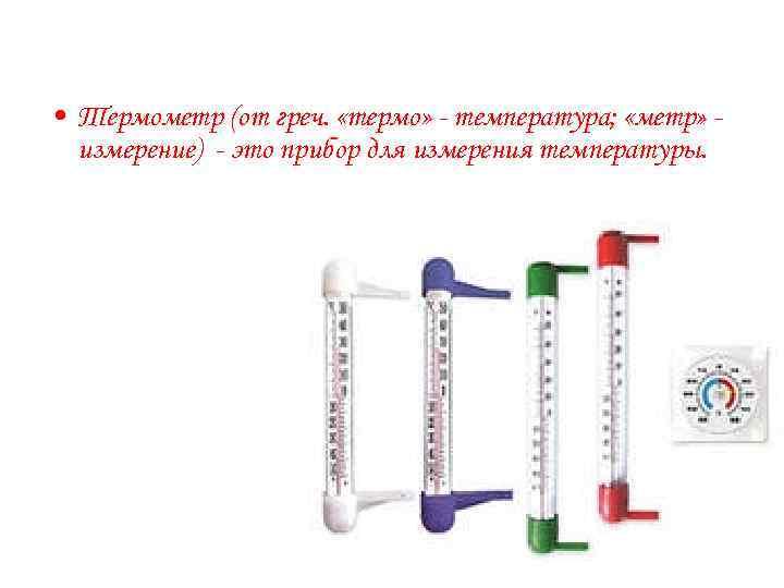 • Термометр (от греч.  «термо» - температура;  «метр» -  измерение)