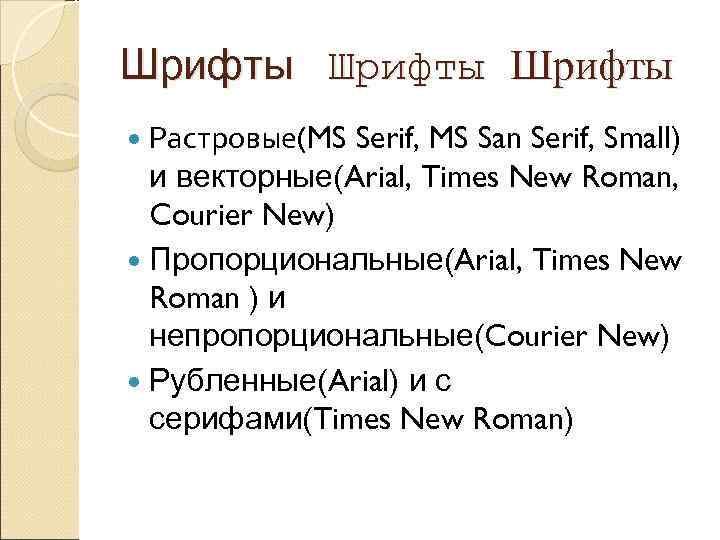 Шрифты  Растровые(MS Serif, MS San Serif, Small)  и векторные(Arial, Times New Roman,