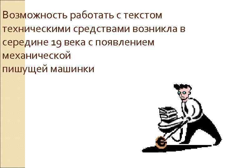 Возможность работать с текстом техническими средствами возникла в середине 19 века с появлением механической