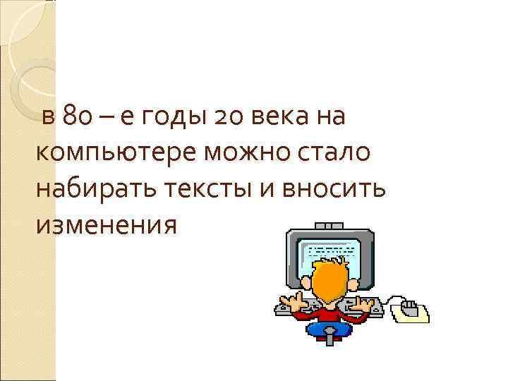 в 80 – е годы 20 века на компьютере можно стало набирать тексты и