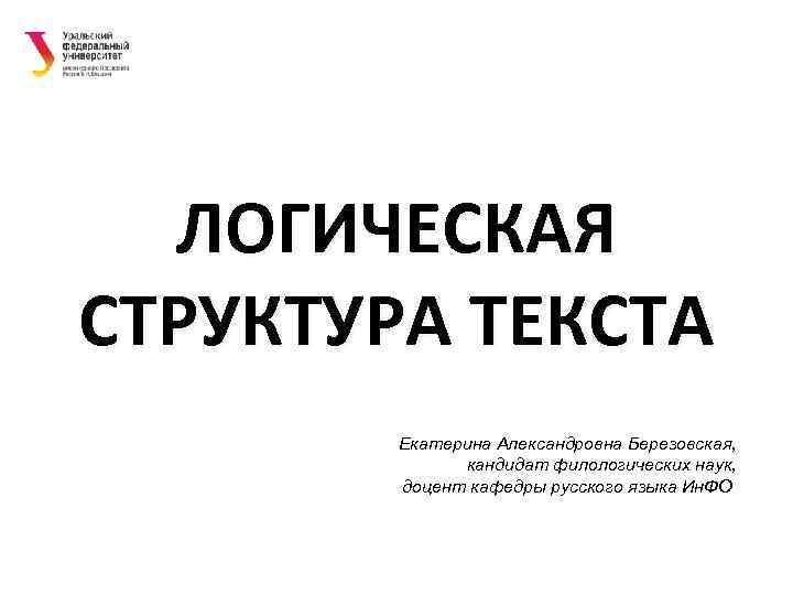 ЛОГИЧЕСКАЯ СТРУКТУРА ТЕКСТА   Екатерина Александровна Березовская,    кандидат филологических