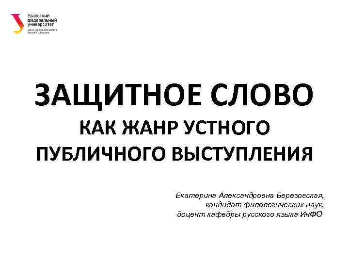 ЗАЩИТНОЕ СЛОВО  КАК ЖАНР УСТНОГО ПУБЛИЧНОГО ВЫСТУПЛЕНИЯ  Екатерина Александровна Березовская,