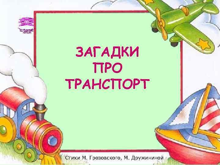 ЗАГАДКИ  ПРО ТРАНСПОРТ Стихи М. Грозовского, М. Дружининой