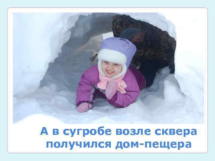 А в сугробе возле сквера получился дом-пещера
