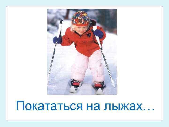 Покататься на лыжах…