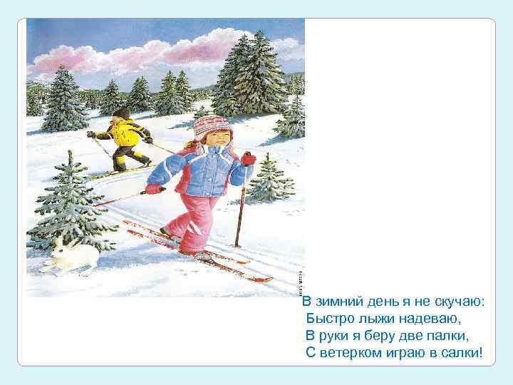 В зимний день я не скучаю: Быстро лыжи надеваю, В руки я беру две