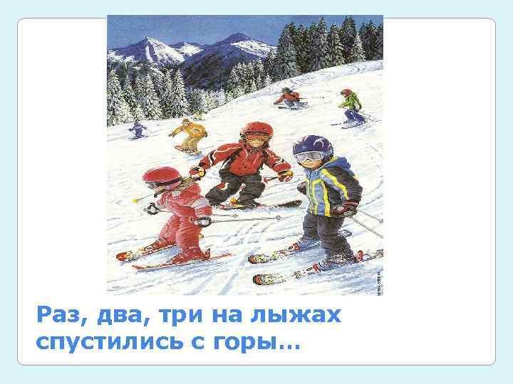 Раз, два, три на лыжах спустились с горы…