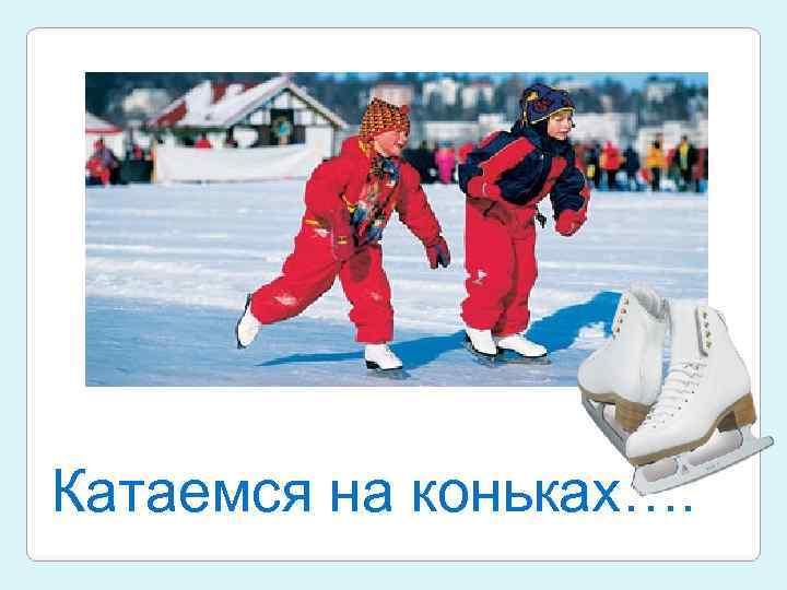 Катаемся на коньках….