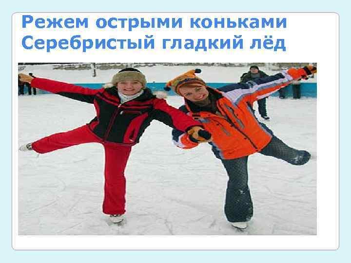 Режем острыми коньками Серебристый гладкий лёд