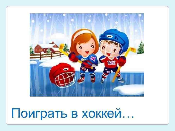 Поиграть в хоккей…