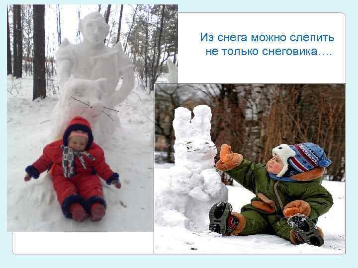 Из снега можно слепить не только снеговика….