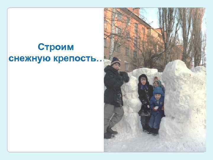 Строим снежную крепость…