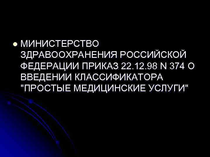 l  МИНИСТЕРСТВО ЗДРАВООХРАНЕНИЯ РОССИЙСКОЙ ФЕДЕРАЦИИ ПРИКАЗ 22. 12. 98 N 374 О ВВЕДЕНИИ
