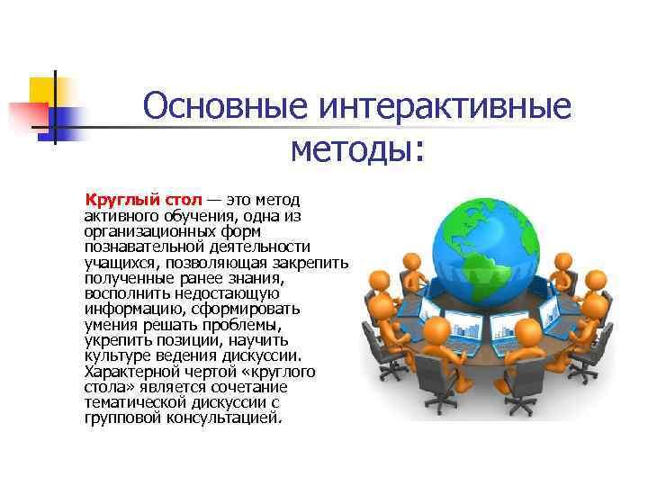 Основные интерактивные   методы: Круглый стол — это метод активного обучения, одна
